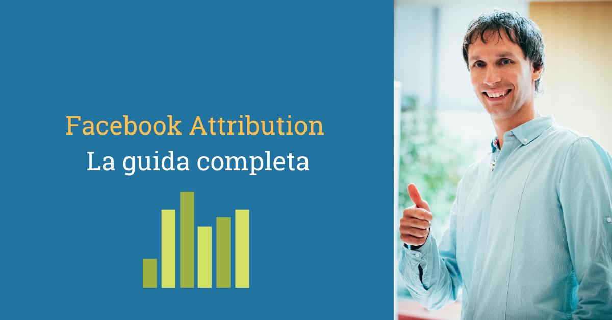 Facebook Attribution, la 1° guida completa ai modelli d'attribuzione