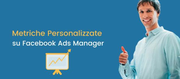 Metriche personalizzate su Facebook Ads: come crearle + 10 KPI pronti all'uso